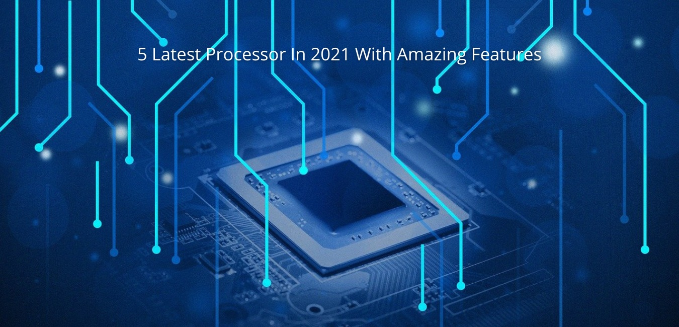 5 Latest Processor In 2021 With Amazing Features