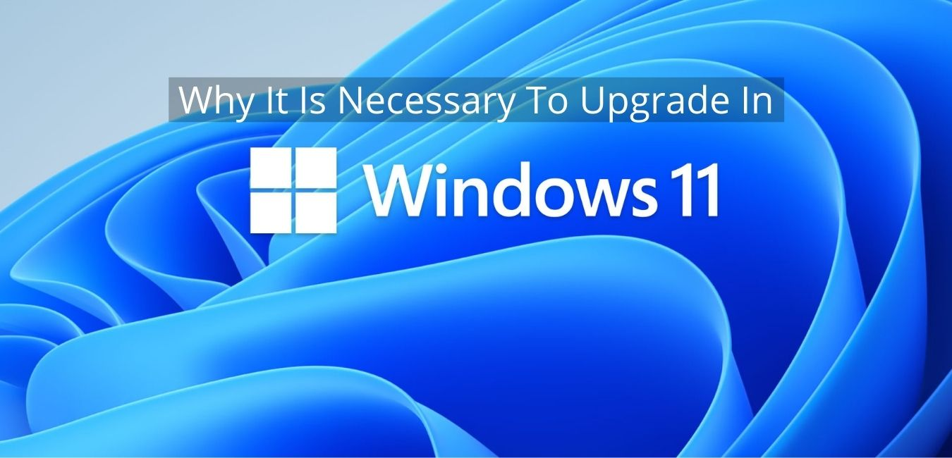 Why It Is Necessary To Upgrade In Windows 11